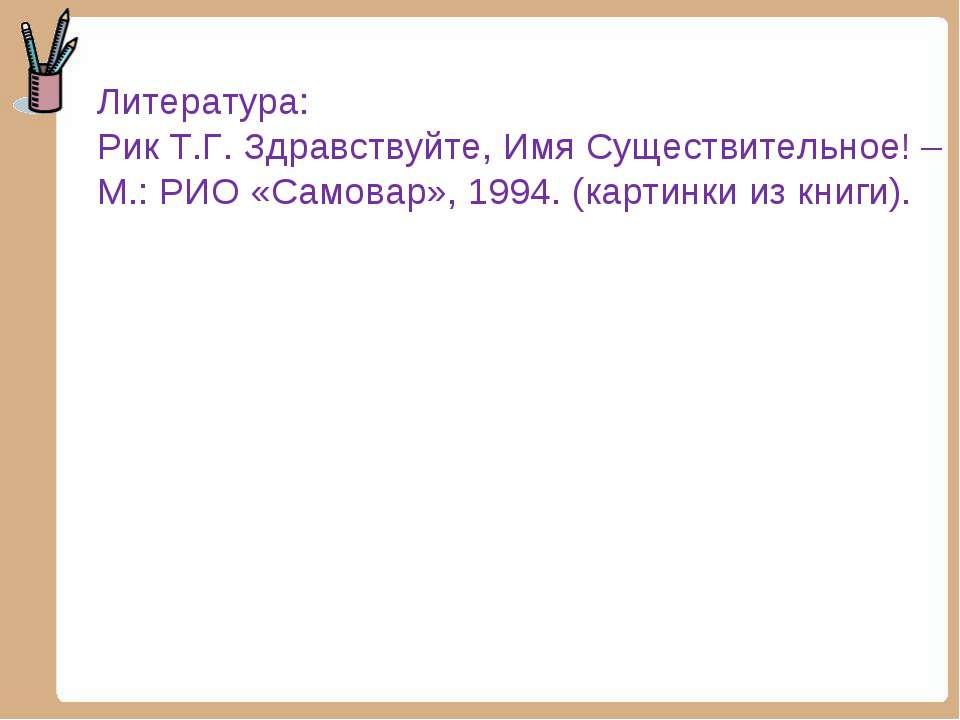 Литература: Рик Т.Г. Здравствуйте, Имя Существительное! – М.: РИО «Самовар», ...