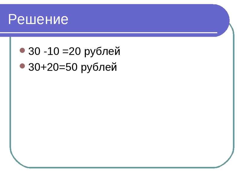 Решение 30 -10 =20 рублей 30+20=50 рублей