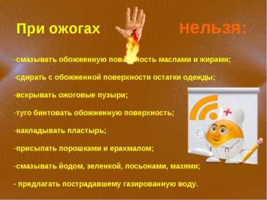 При ожогах Нельзя: смазывать обожженную поверхность маслами и жирами; сдирать...