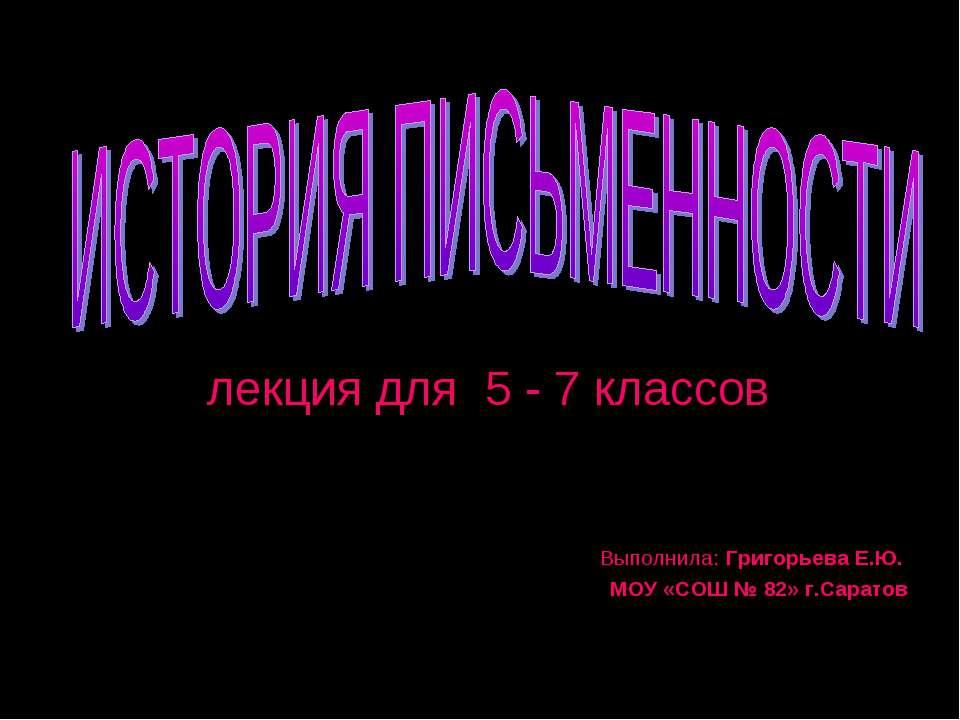 лекция для 5 - 7 классов Выполнила: Григорьева Е.Ю. МОУ «СОШ № 82» г.Саратов