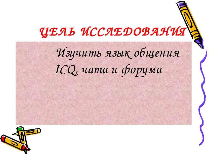 ЦЕЛЬ ИССЛЕДОВАНИЯ Изучить язык общения ICQ, чата и форума