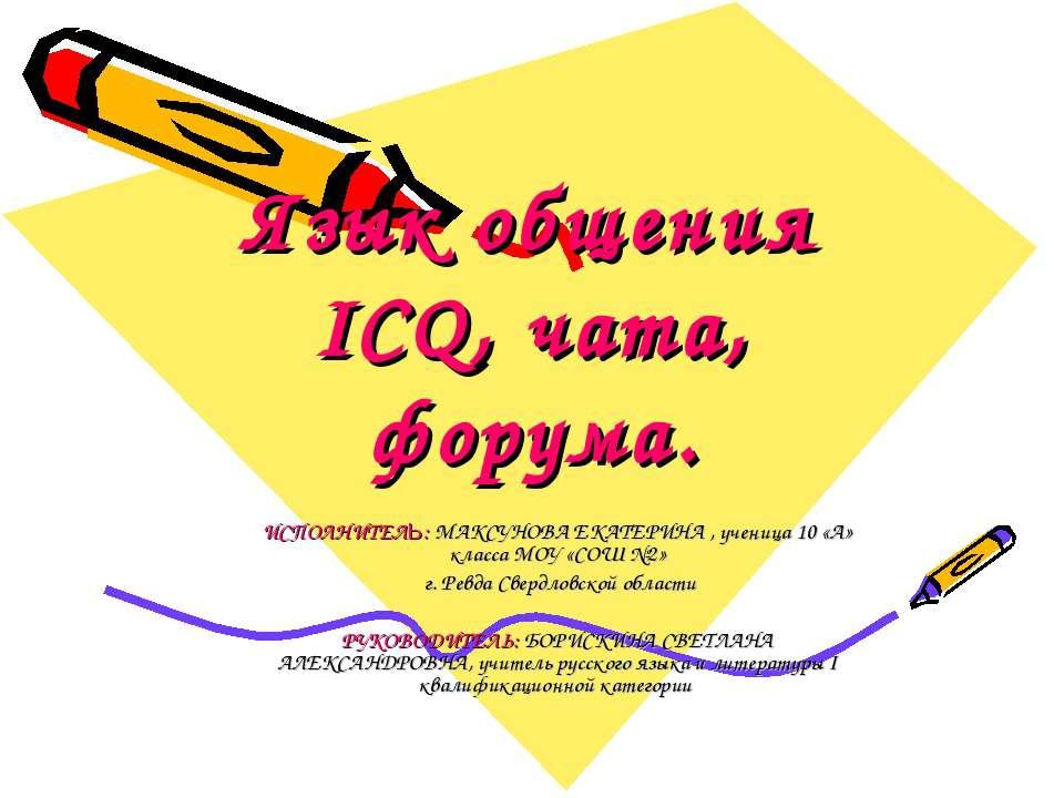 Язык общения ICQ, чата, форума. ИСПОЛНИТЕЛЬ: МАКСУНОВА ЕКАТЕРИНА , ученица 10...