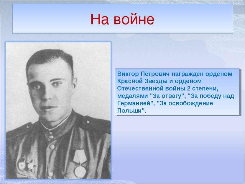 На войне Виктор Петрович награжден орденом Красной Звезды и орденом Отечестве...