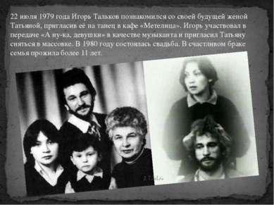 22 июля 1979 года Игорь Тальков познакомился со своей будущей женой Татьяной,...