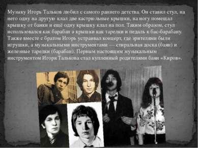 Музыку Игорь Тальков любил с самого раннего детства. Он ставил стул, на него ...