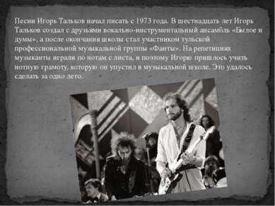 Песни Игорь Тальков начал писать с 1973 года. В шестнадцать лет Игорь Тальков...