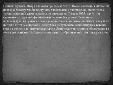 Помимо музыки, Игоря Талькова привлекал театр. После окончания школы он поеха...