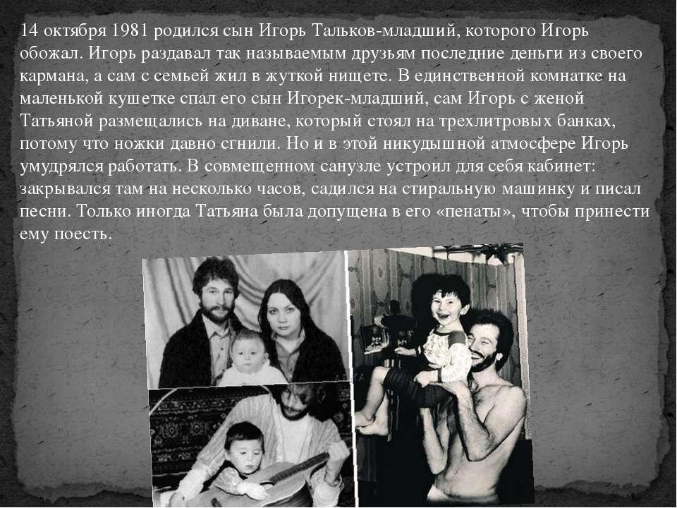 14 октября 1981 родился сын Игорь Тальков-младший, которого Игорь обожал. Иго...