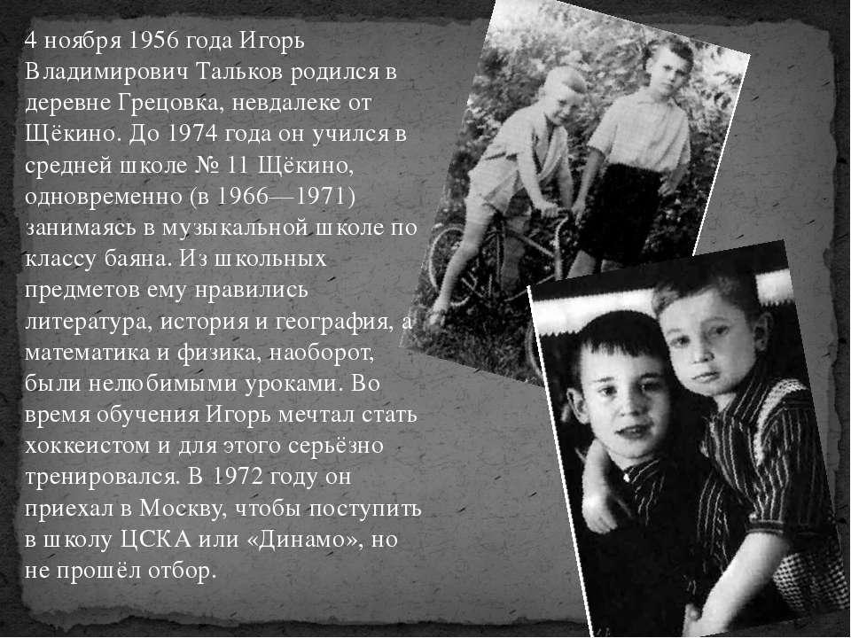 4 ноября 1956 года Игорь Владимирович Тальков родился в деревне Грецовка, нев...