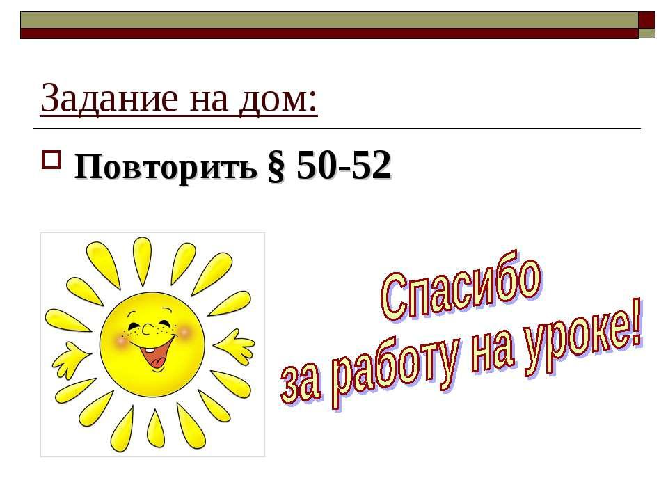 Задание на дом: Повторить § 50-52