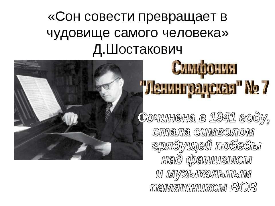 «Сон совести превращает в чудовище самого человека» Д.Шостакович