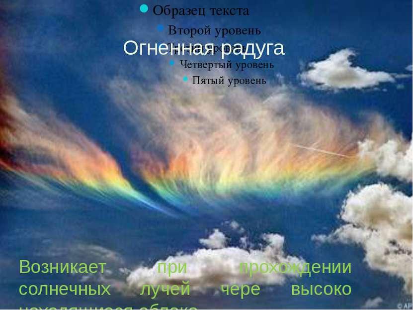 Огненная радуга. Возникает при прохождении солнечных лучей чере высоко находя...