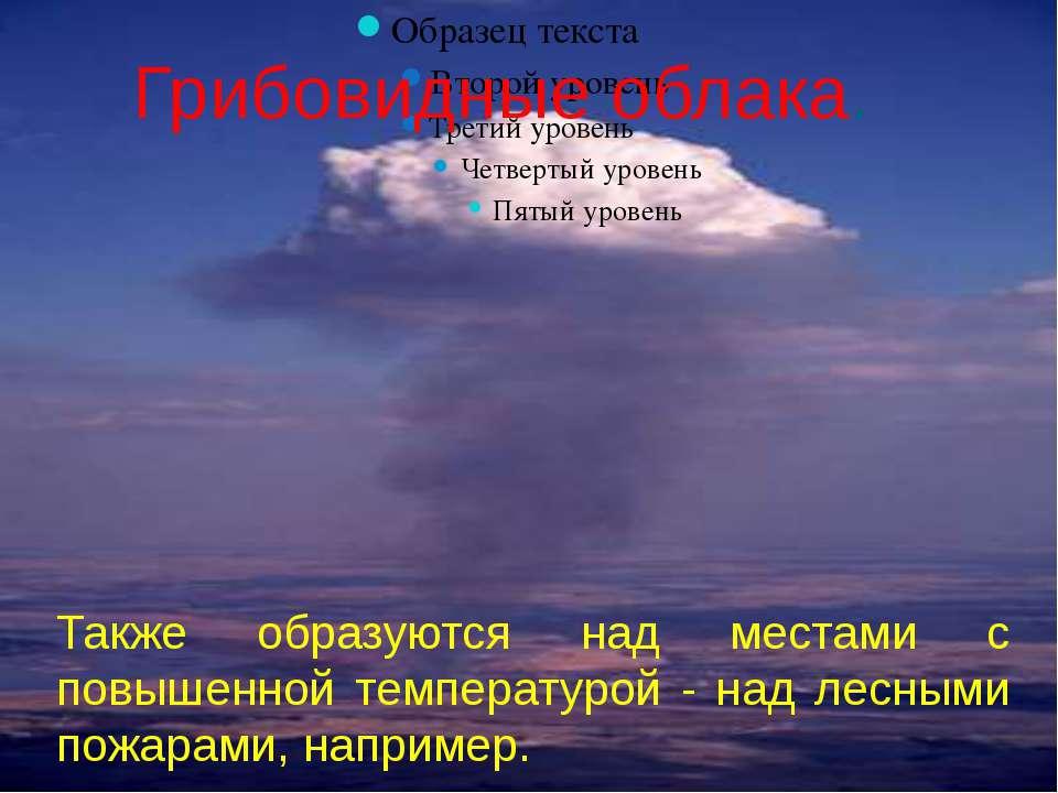 Грибовидные облака. Также образуются над местами с повышенной температурой - ...