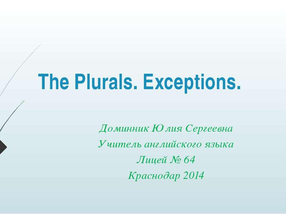 The Plurals. Exceptions. Доминник Юлия Сергеевна Учитель английского языка Ли...