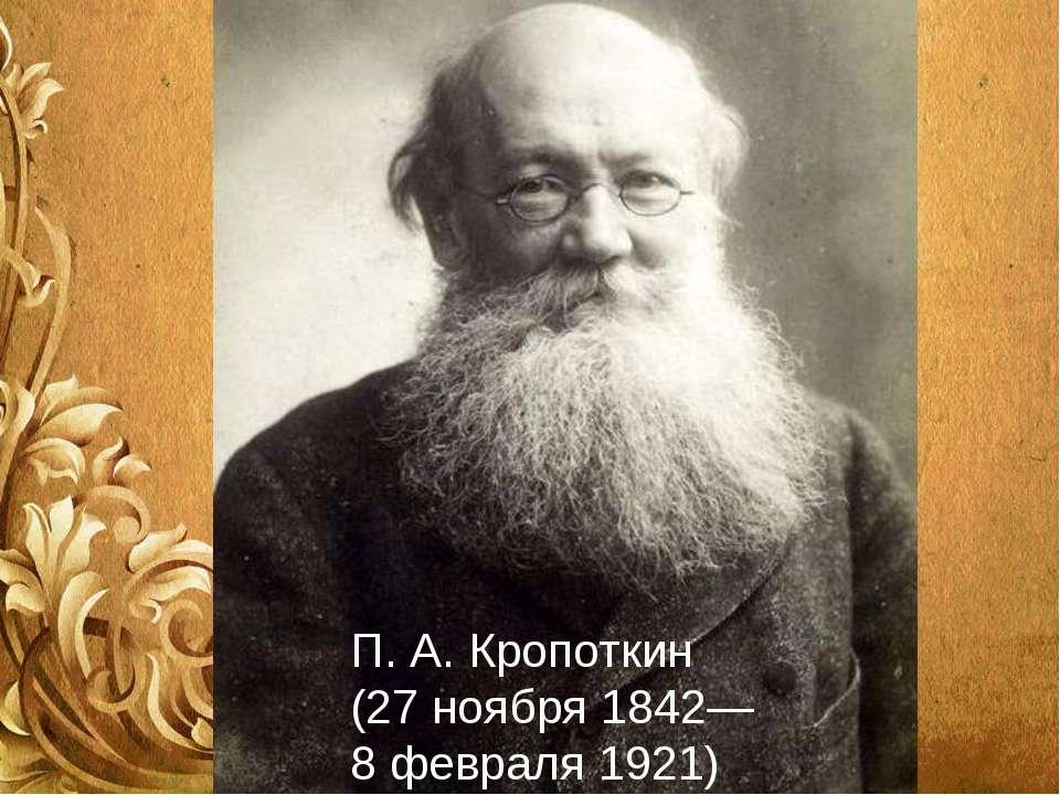 П. А. Кропоткин (27 ноября 1842— 8 февраля1921)