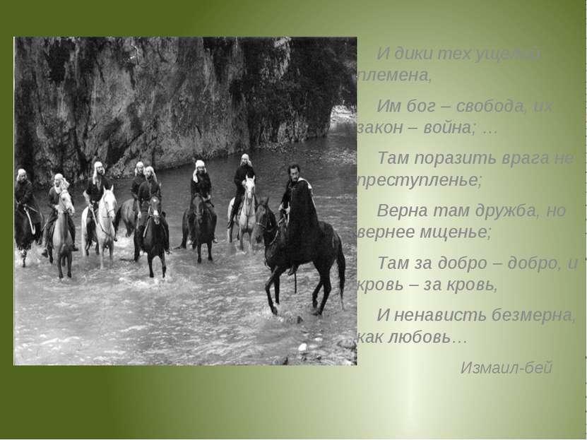 И дики тех ущелий племена, Им бог – свобода, их закон – война; … Там поразить...