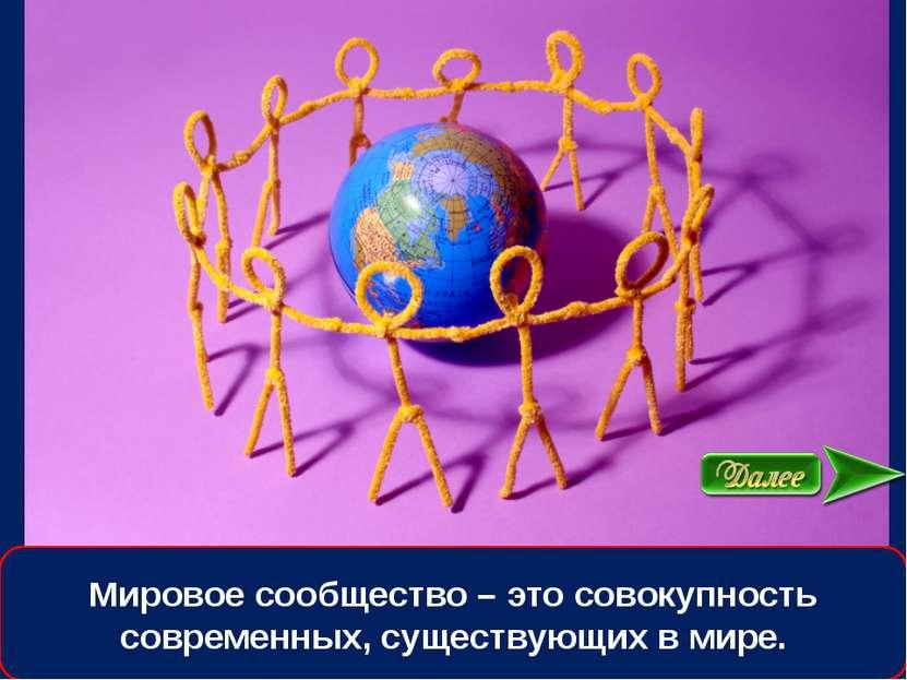 Мировое сообщество – это совокупность современных, существующих в мире.