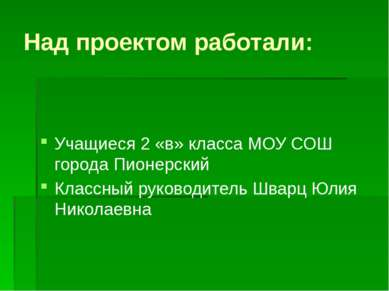 Над проектом работали: Учащиеся 2 «в» класса МОУ СОШ города Пионерский Классн...