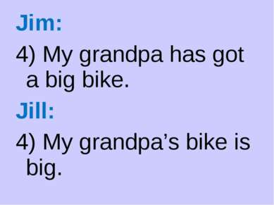 Jim: 4) My grandpa has got a big bike. Jill: 4) My grandpa's bike is big.