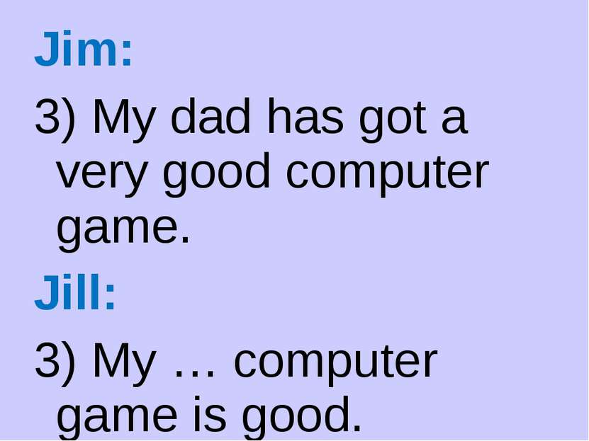 Jim: 3) My dad has got a very good computer game. Jill: 3) My … computer game...