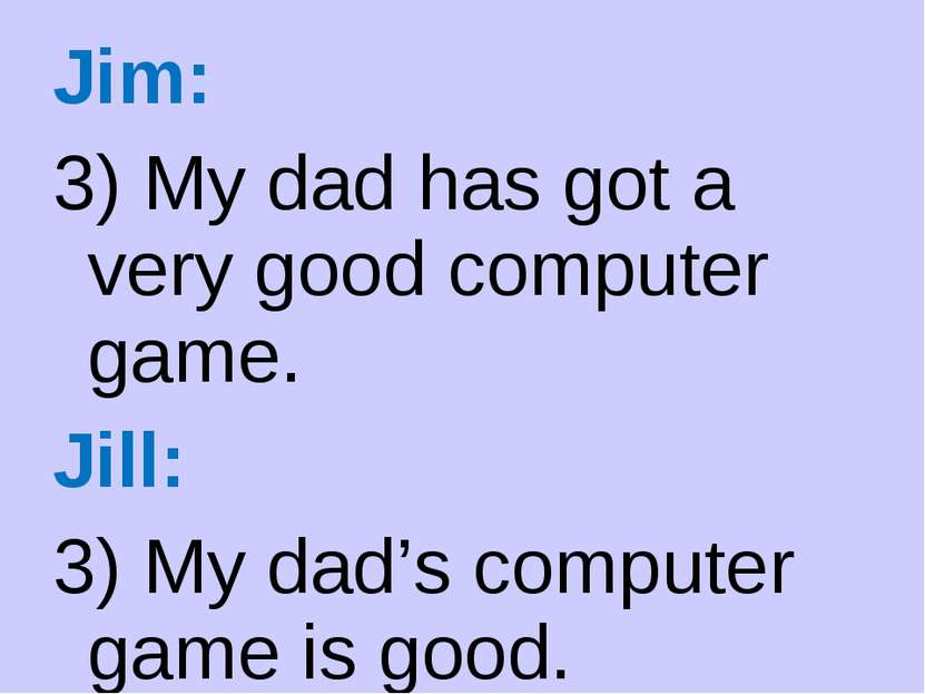 Jim: 3) My dad has got a very good computer game. Jill: 3) My dad's computer ...