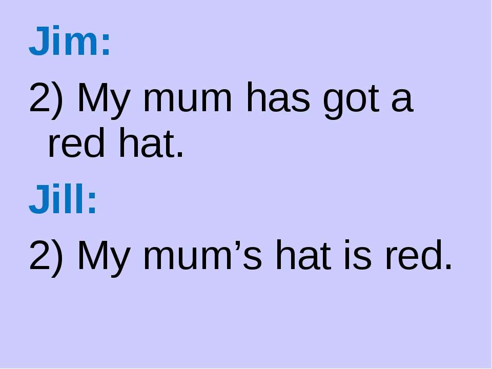 Jim: 2) My mum has got a red hat. Jill: 2) My mum's hat is red.