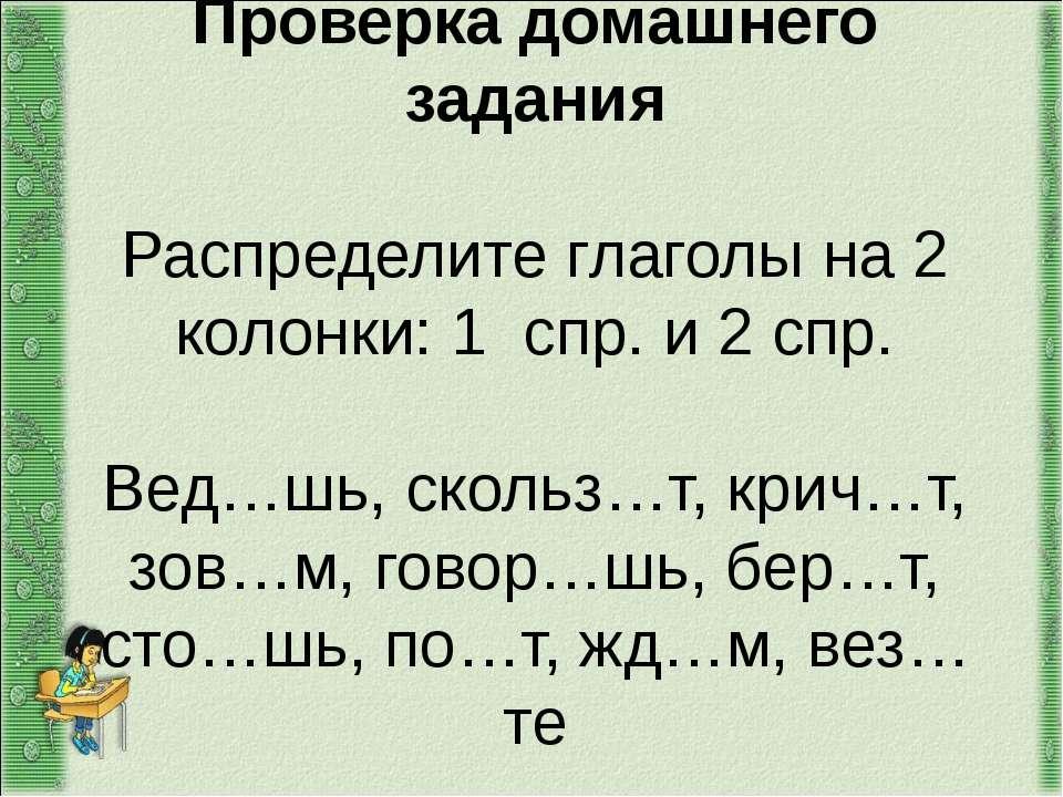 Проверка домашнего задания Распределите глаголы на 2 колонки: 1 спр. и 2 спр....
