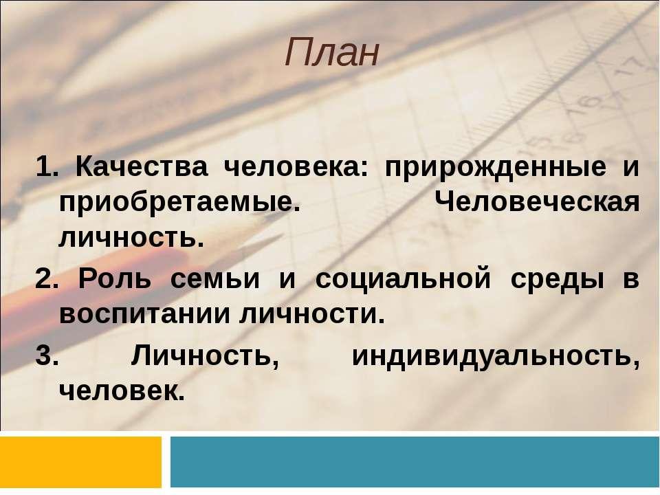 План 1. Качества человека: прирожденные и приобретаемые. Человеческая личност...