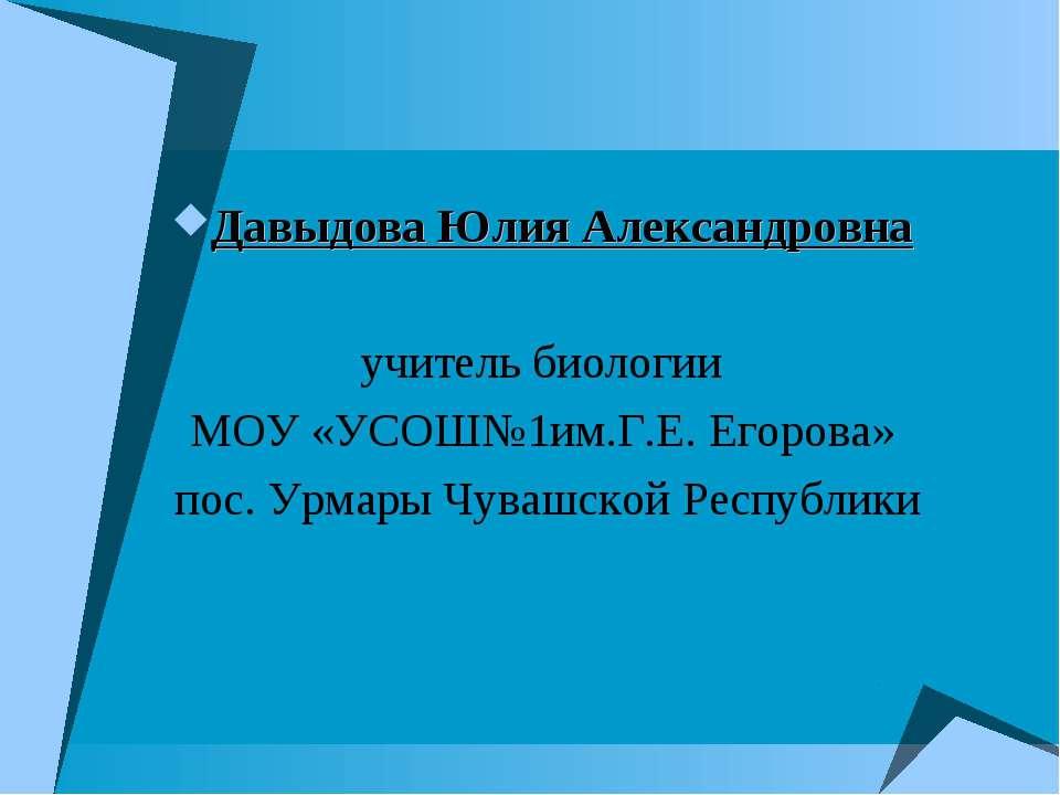 Давыдова Юлия Александровна учитель биологии МОУ «УСОШ№1им.Г.Е. Егорова» пос....