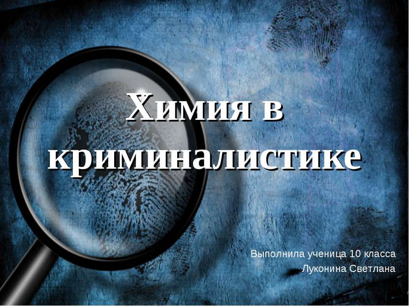 Химия в криминалистике Выполнила ученица 10 класса Луконина Светлана
