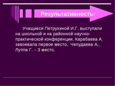 Результативность: Учащиеся Петрухиной И.Г. выступали на школьной и на районно...
