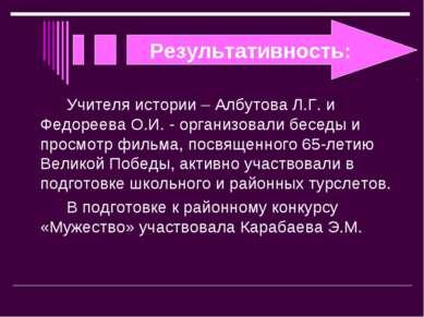 Результативность: Учителя истории – Албутова Л.Г. и Федореева О.И. - организо...