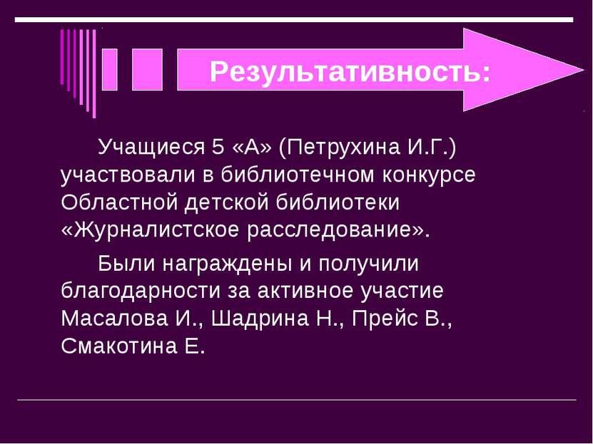 Результативность: Учащиеся 5 «А» (Петрухина И.Г.) участвовали в библиотечном ...