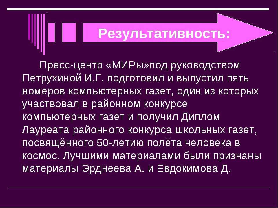 Результативность: Пресс-центр «МИРы»под руководством Петрухиной И.Г. подготов...