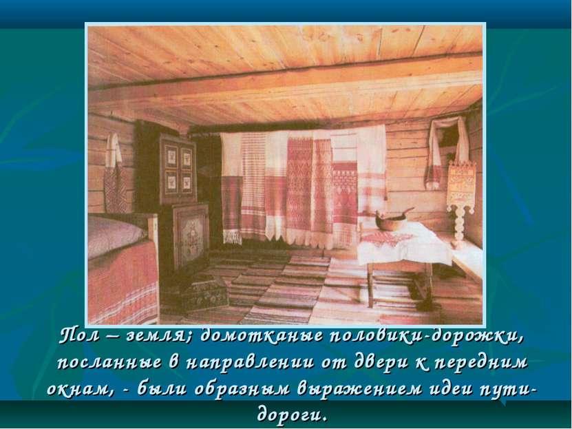 Пол – земля; домотканые половики-дорожки, посланные в направлении от двери к ...