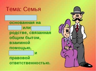 Тема: Семья Малая группа, основанная на браке или кровном родстве, связанная ...