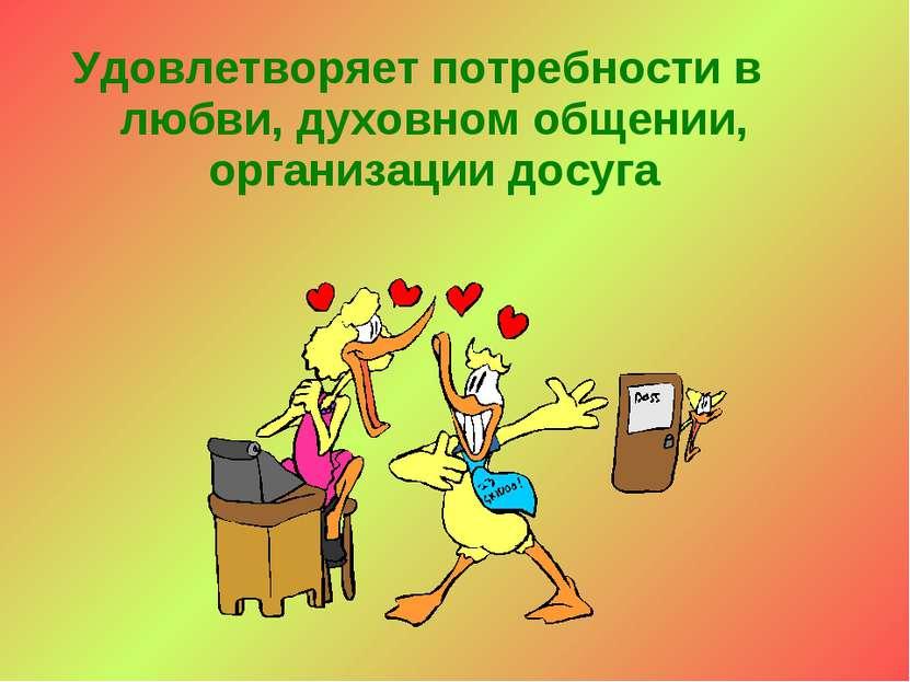 Удовлетворяет потребности в любви, духовном общении, организации досуга