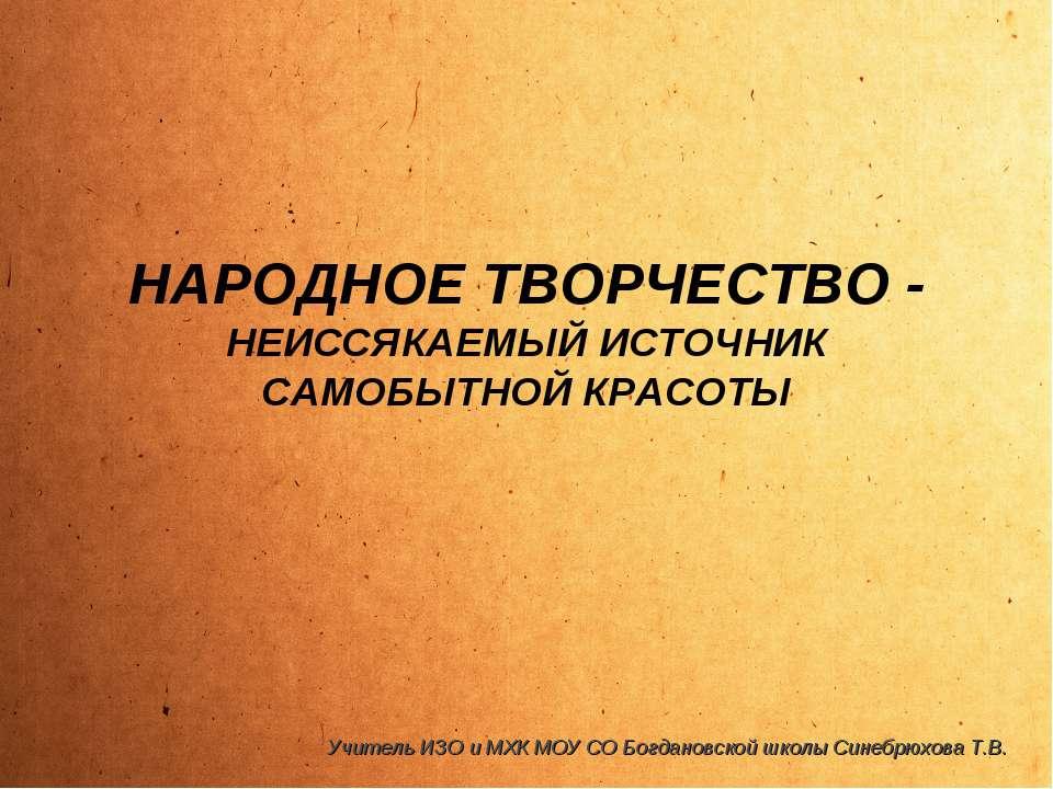 НАРОДНОЕ ТВОРЧЕСТВО - НЕИССЯКАЕМЫЙ ИСТОЧНИК САМОБЫТНОЙ КРАСОТЫ Учитель ИЗО и ...