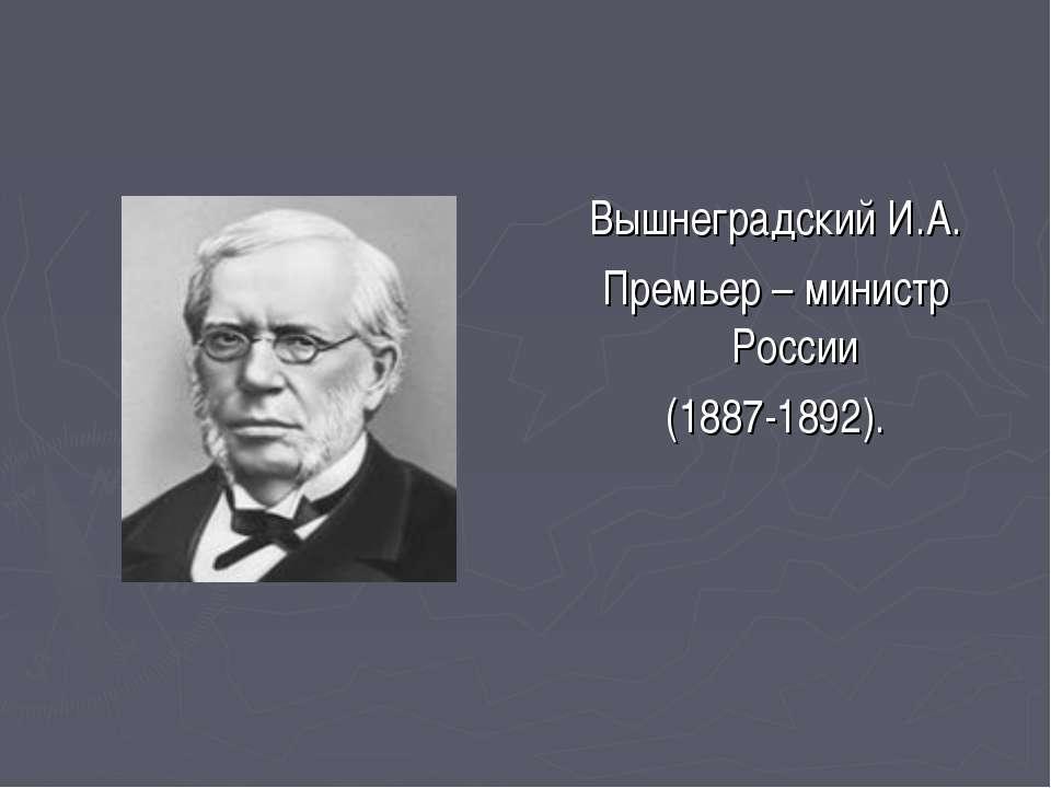 Вышнеградский И.А. Премьер – министр России (1887-1892).
