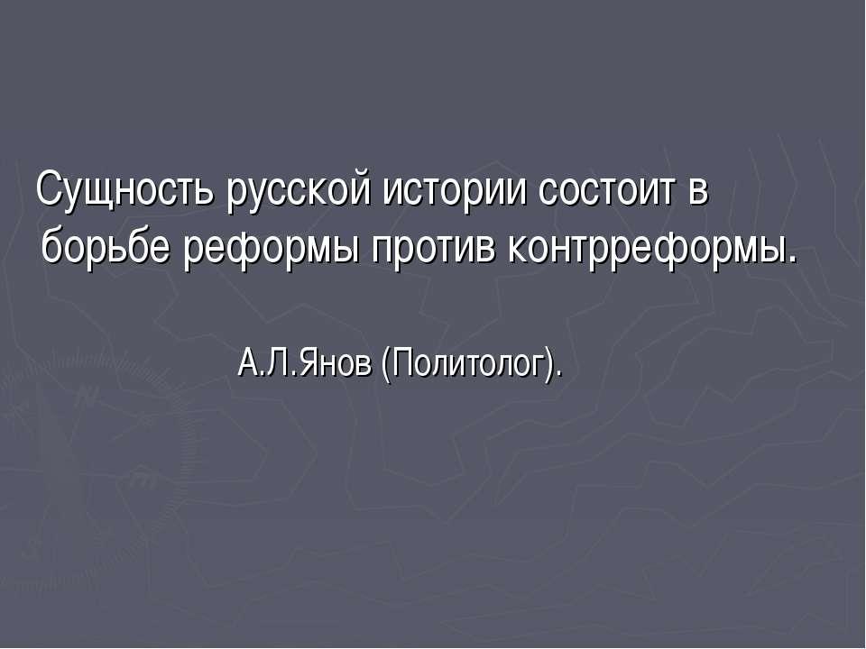 Сущность русской истории состоит в борьбе реформы против контрреформы. А.Л.Ян...