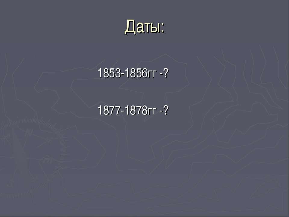 Даты: 1853-1856гг -? 1877-1878гг -?