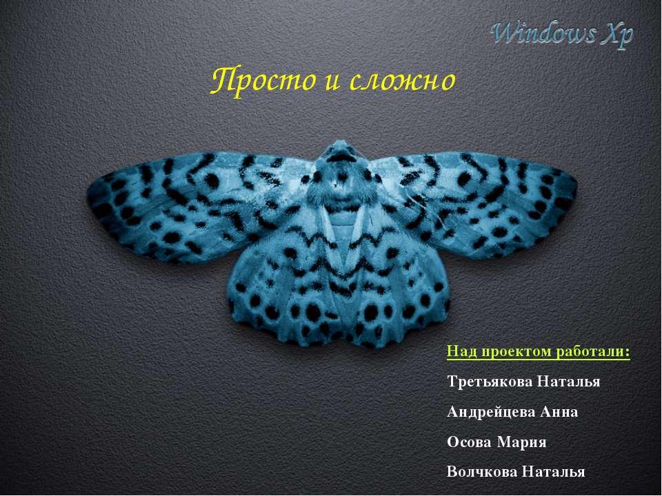 Просто и сложно Над проектом работали: Третьякова Наталья Андрейцева Анна Осо...