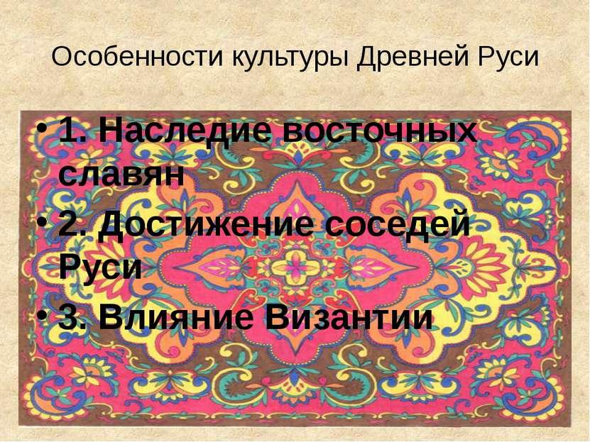 Особенности культуры Древней Руси 1. Наследие восточных славян 2. Достижение ...