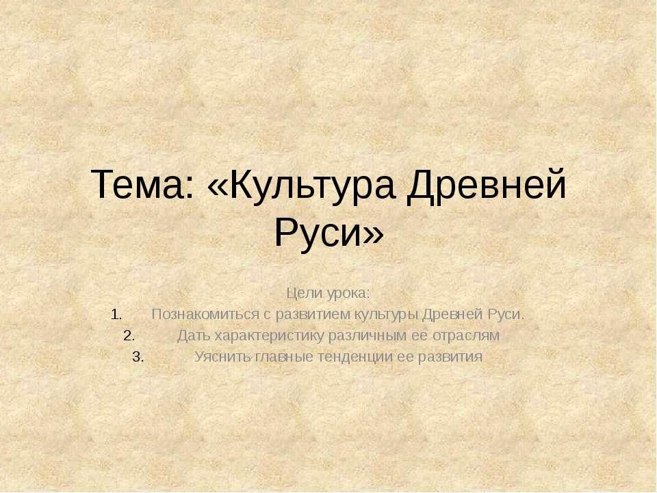 Тема: «Культура Древней Руси» Цели урока: Познакомиться с развитием культуры ...