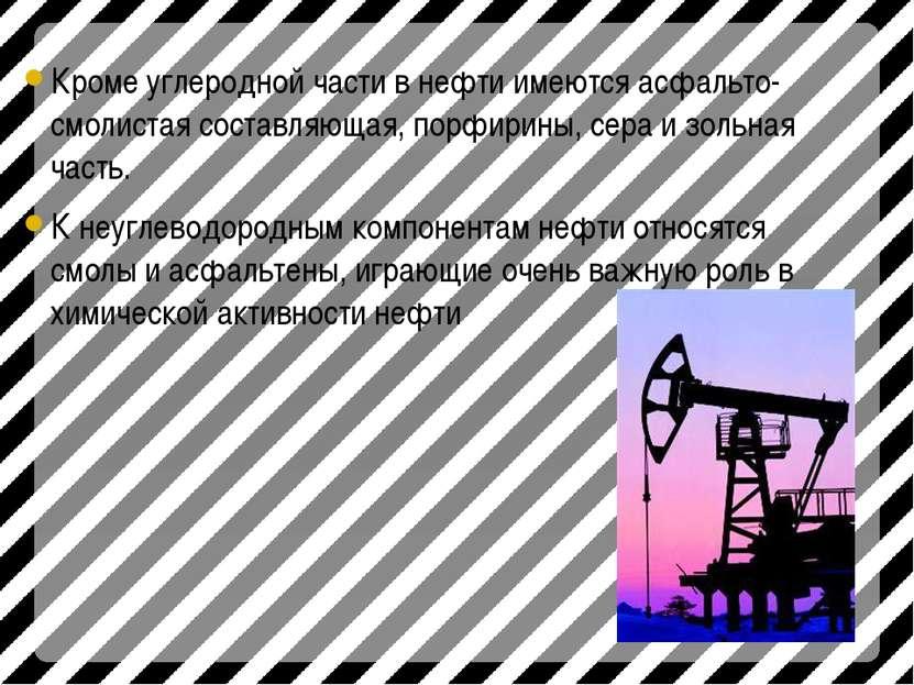 Кроме углеродной части в нефти имеются асфальто-смолистая составляющая, порфи...