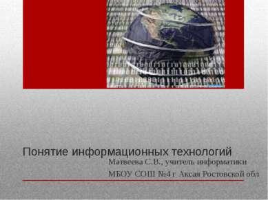 Понятие информационных технологий Матвеева С.В., учитель информатики МБОУ СОШ...