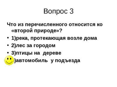 Вопрос 3 Что из перечисленного относится ко «второй природе»? 1)река, протека...