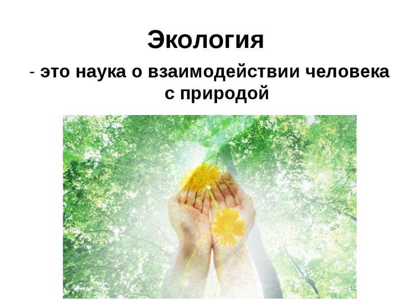 Экология - это наука о взаимодействии человека с природой