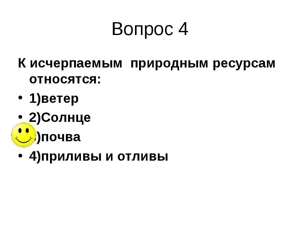 Вопрос 4 К исчерпаемым природным ресурсам относятся: 1)ветер 2)Солнце 3)почва...