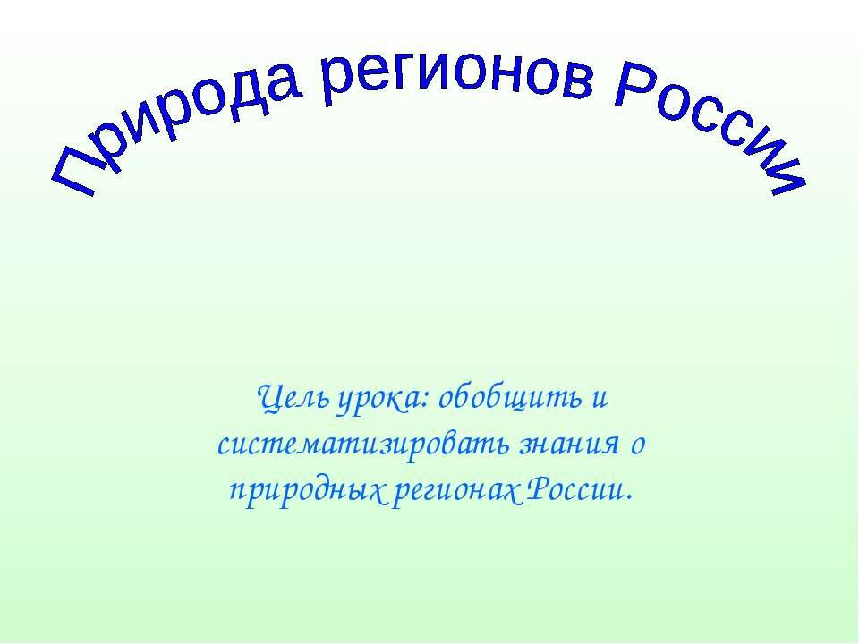 Цель урока: обобщить и систематизировать знания о природных регионах России.